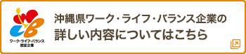 沖縄県ワーク・ライフ・バランス企業の詳しい内容についてはこちら